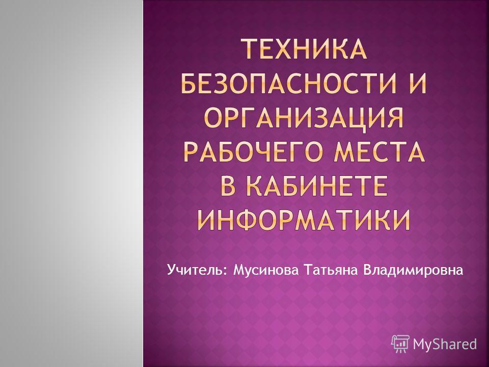 Учитель: Мусинова Татьяна Владимировна