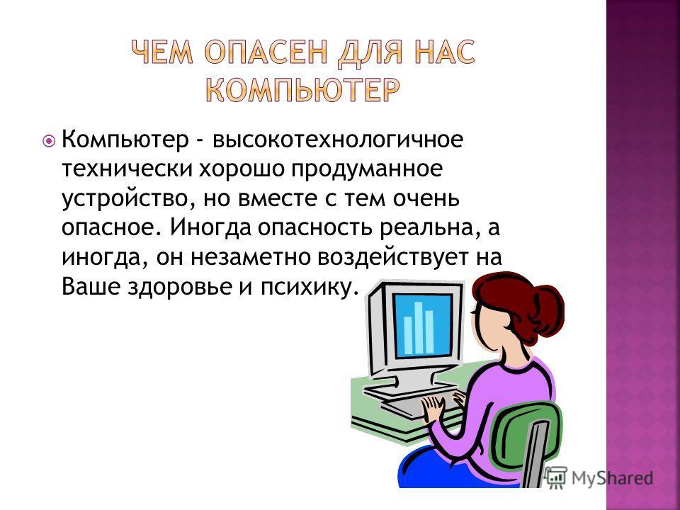 Компьютер - высокотехнологичное технически хорошо продуманное устройство, но вместе с тем очень опасное. Иногда опасность реальна, а иногда, он незаметно воздействует на Ваше здоровье и психику.
