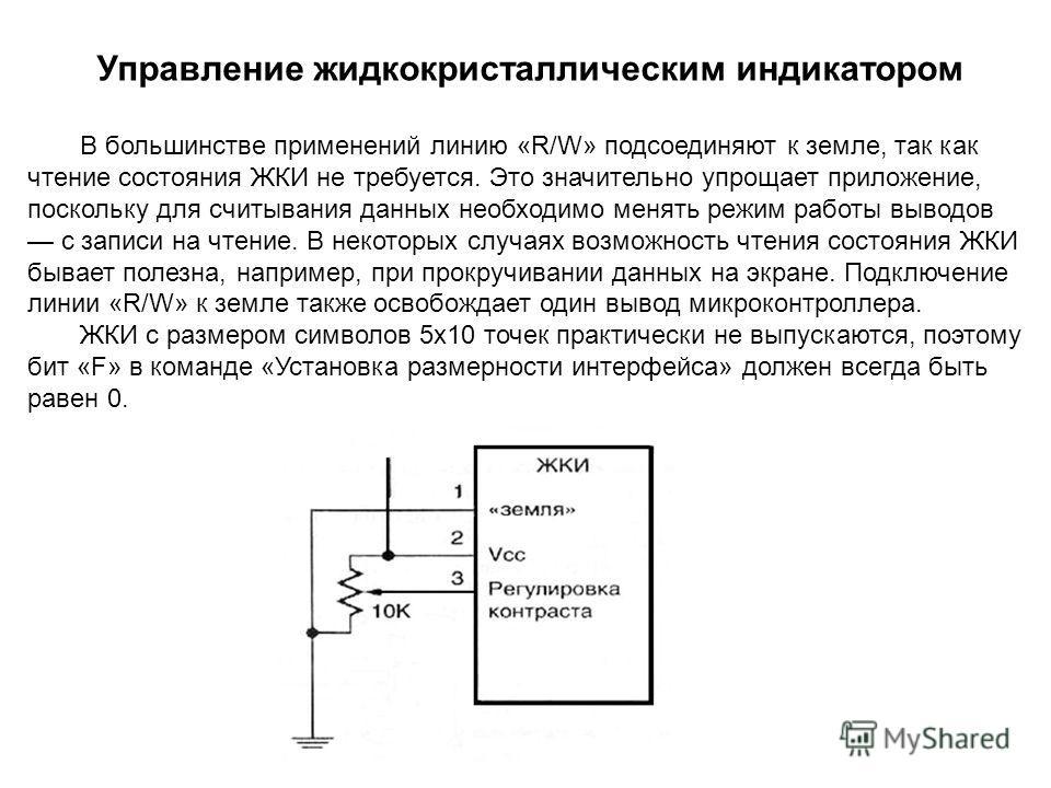 В большинстве применений линию «R/W» подсоединяют к земле, так как чтение состояния ЖКИ не требуется. Это значительно упрощает приложение, поскольку для считывания данных необходимо менять режим работы выводов с записи на чтение. В некоторых случаях