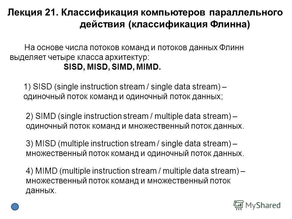 На основе числа потоков команд и потоков данных Флинн выделяет четыре класса архитектур: SISD, MISD, SIMD, MIMD. 1) SISD (single instruction stream / single data stream) – одиночный поток команд и одиночный поток данных; 2) SIMD (single instruction s