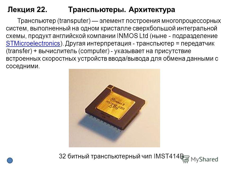 32 битный транспьютерный чип IMST414B Транспьютер (transputer) элемент построения многопроцессорных систем, выполненный на одном кристалле сверхбольшой интегральной схемы, продукт английской компании INMOS Ltd (ныне - подразделение STMicroelectronics