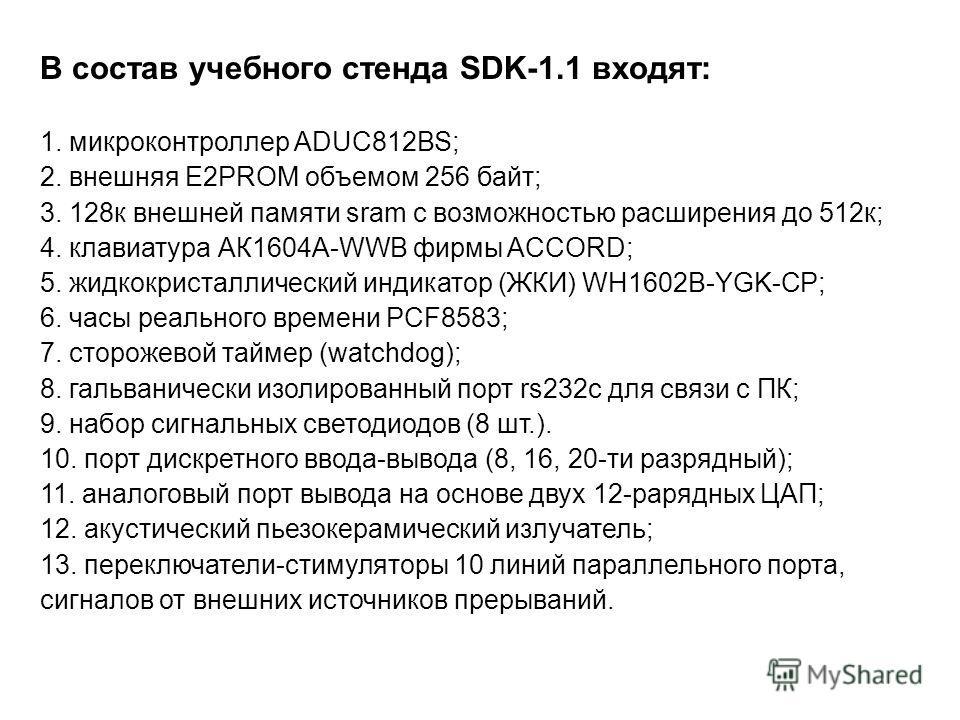 В состав учебного стенда SDK-1.1 входят: 1. микроконтроллер ADUC812BS; 2. внешняя E2PROM объемом 256 байт; 3. 128к внешней памяти sram с возможностью расширения до 512к; 4. клавиатура АК1604A-WWB фирмы ACCORD; 5. жидкокристаллический индикатор (ЖКИ)