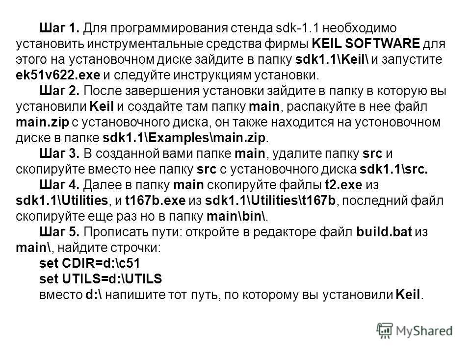 Шаг 1. Для программирования стенда sdk-1.1 необходимо установить инструментальные средства фирмы KEIL SOFTWARE для этого на установочном диске зайдите в папку sdk1.1\Keil\ и запустите ek51v622.exe и следуйте инструкциям установки. Шаг 2. После заверш