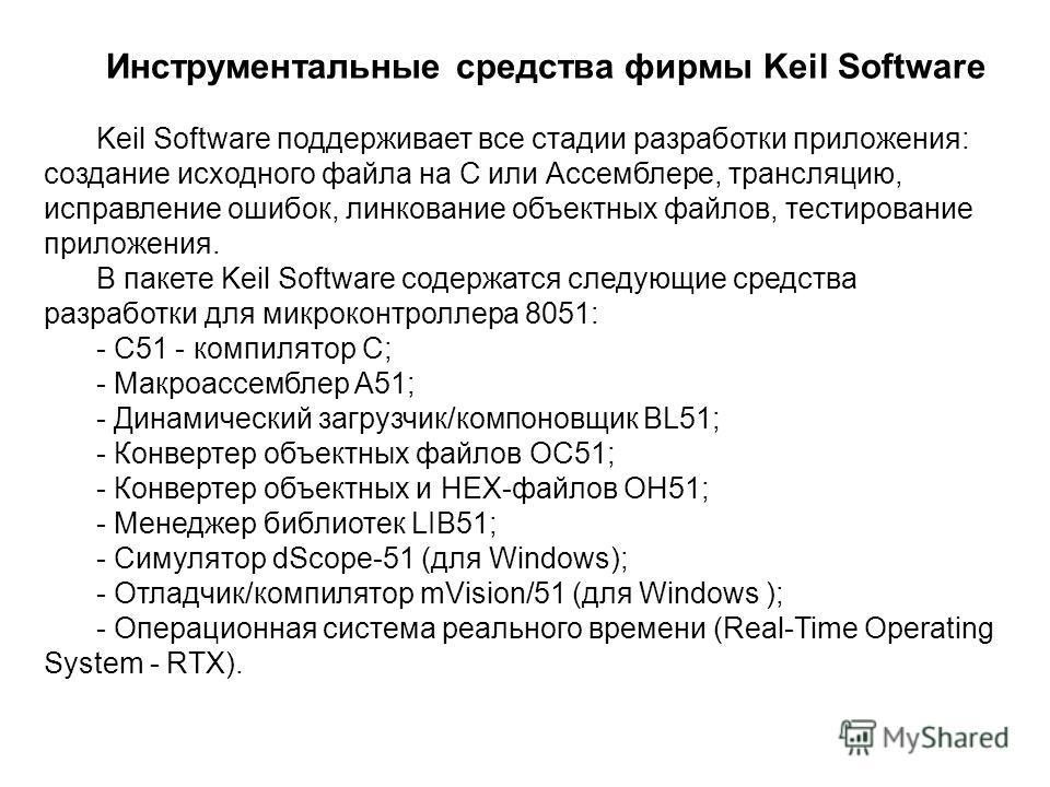 Инструментальные средства фирмы Keil Software Keil Software поддерживает все стадии разработки приложения: создание исходного файла на С или Ассемблере, трансляцию, исправление ошибок, линкование объектных файлов, тестирование приложения. В пакете Ke
