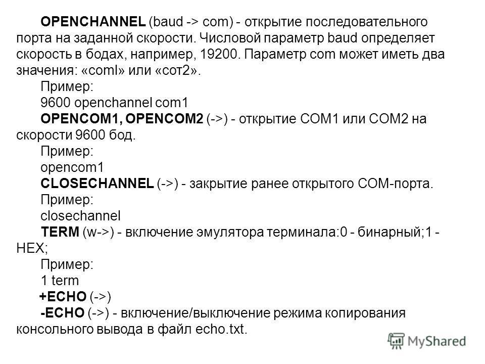 OPENCHANNEL (baud -> com) - открытие последовательного порта на заданной скорости. Числовой параметр baud определяет скорость в бодах, например, 19200. Параметр com может иметь два значения: «coml» или «сот2». Пример: 9600 openchannel com1 OPENCOM1,
