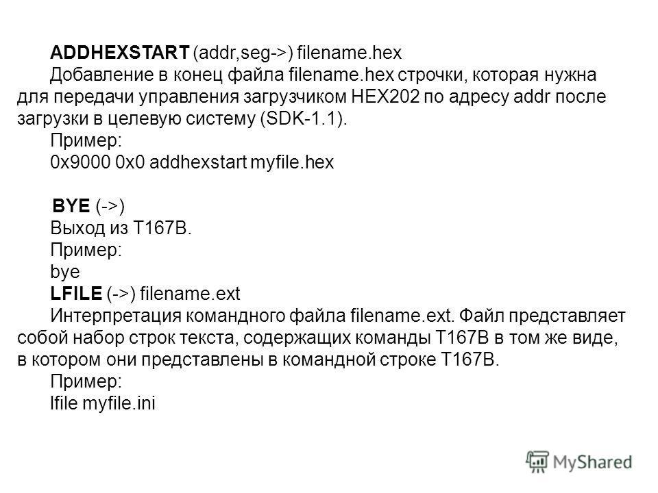 ADDHEXSTART (addr,seg->) filename.hex Добавление в конец файла filename.hex строчки, которая нужна для передачи управления загрузчиком НЕХ202 по адресу addr после загрузки в целевую систему (SDK-1.1). Пример: 0x9000 0x0 addhexstart myfile.hex BYE (->
