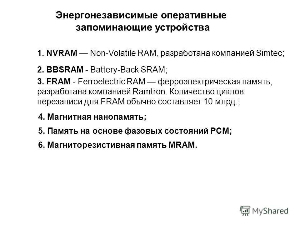 Энергонезависимые оперативные запоминающие устройства 1. NVRAM Non-Volatile RAM, разработана компанией Simtec; 2. BBSRAM - Battery-Back SRAM; 3. FRAM - Ferroelectric RAM ферроэлектрическая память, разработана компанией Ramtron. Количество циклов пере
