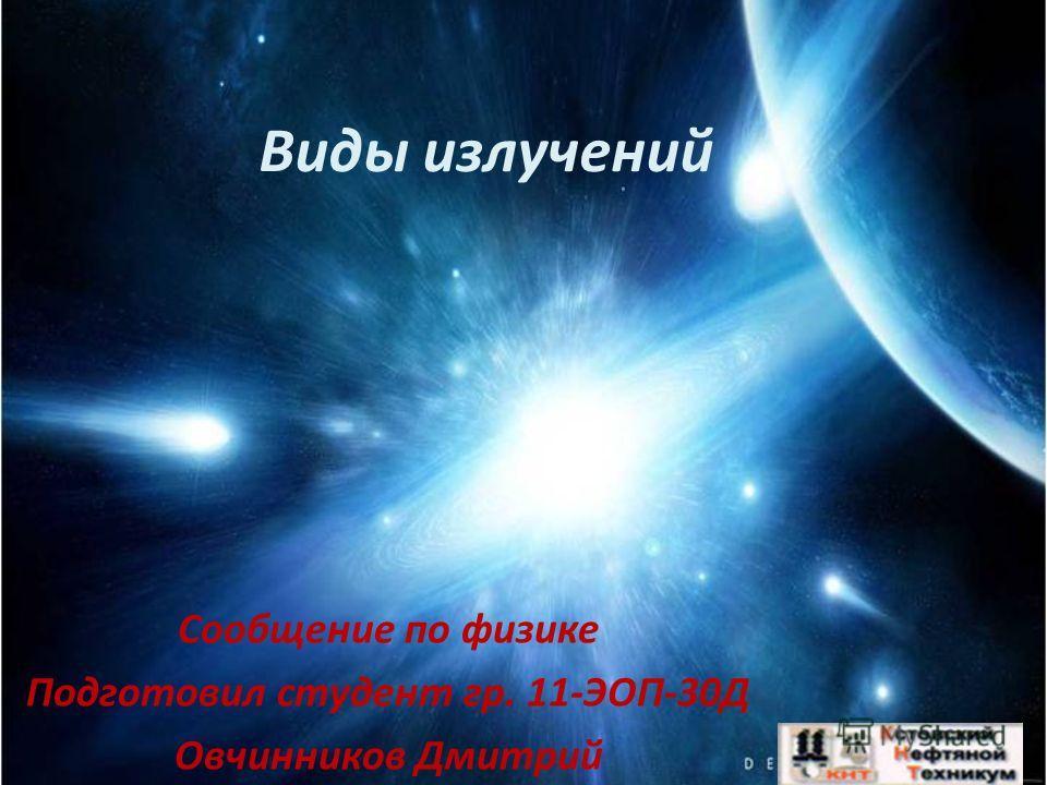 Виды излучений Сообщение по физике Подготовил студент гр. 11-ЭОП-30Д Овчинников Дмитрий