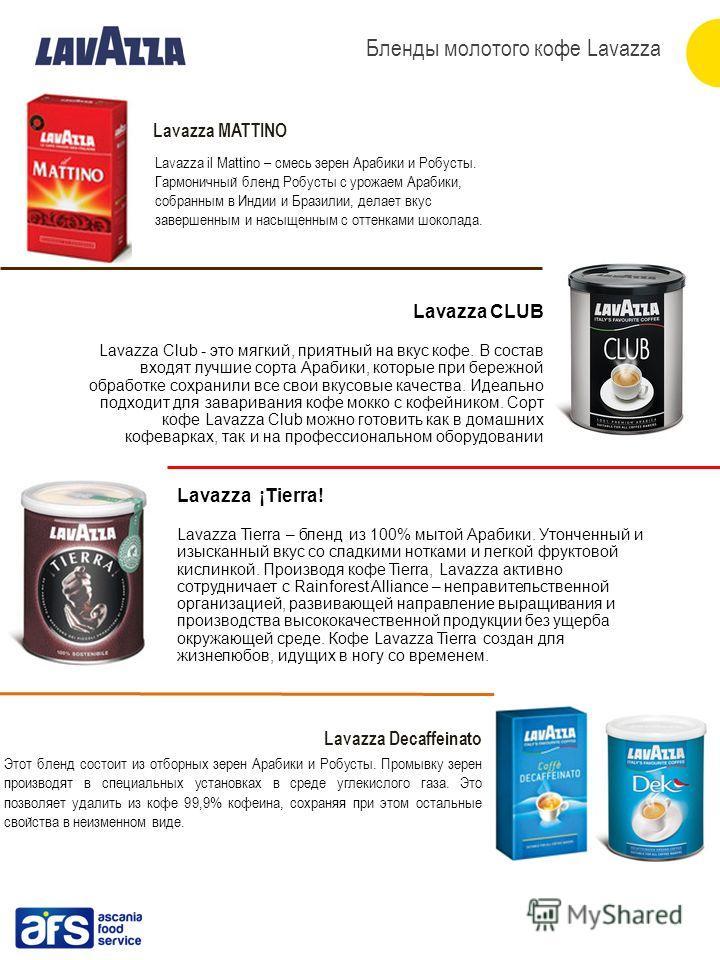 Lavazza MATTINO Lavazza CLUB Lavazza Club - это мягкий, приятный на вкус кофе. В состав входят лучшие сорта Арабики, которые при бережной обработке сохранили все свои вкусовые качества. Идеально подходит для заваривания кофе мокко с кофейником. Сорт