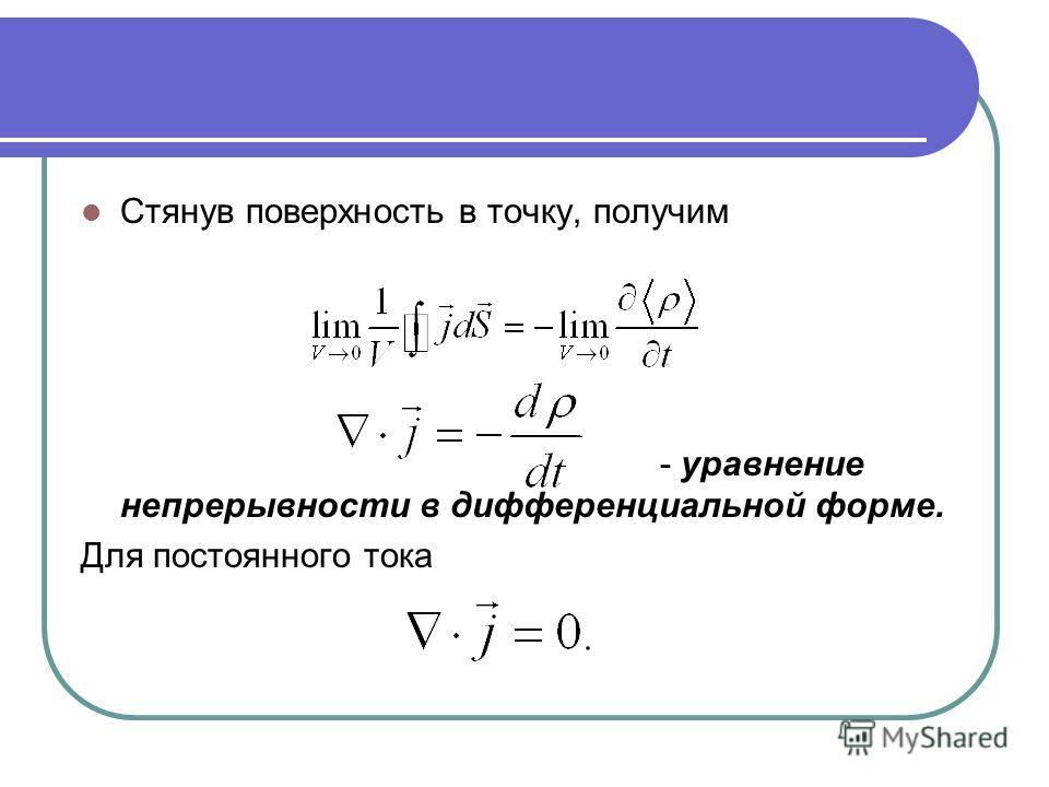 Стянув поверхность в точку, получим - уравнение непрерывности в дифференциальной форме. Для постоянного тока