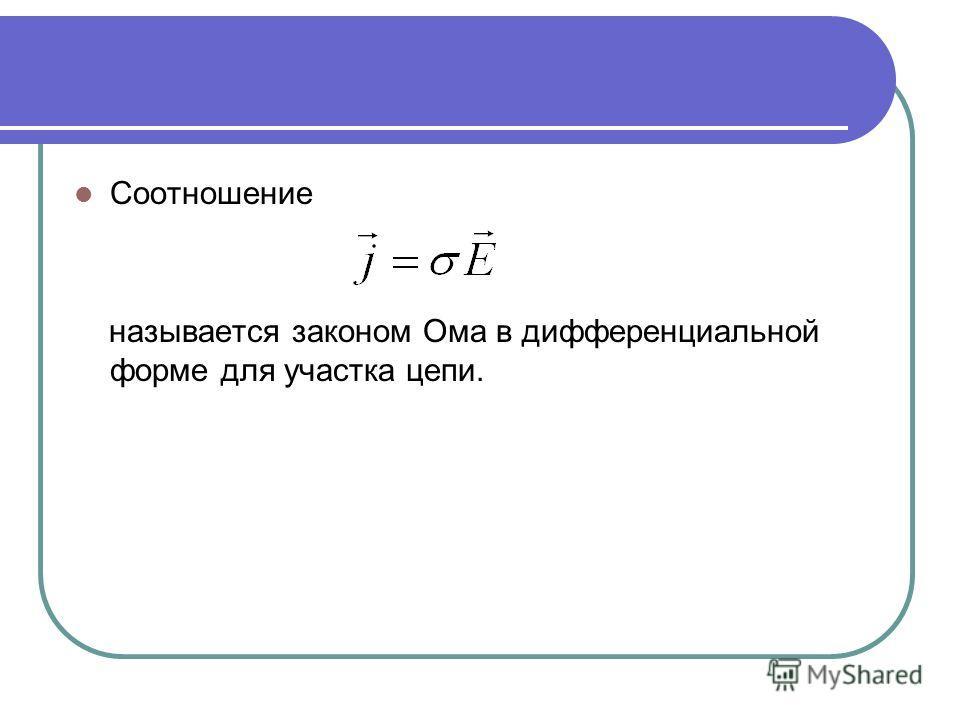 Соотношение называется законом Ома в дифференциальной форме для участка цепи.