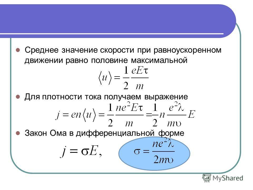 Среднее значение скорости при равноускоренном движении равно половине максимальной Для плотности тока получаем выражение Закон Ома в дифференциальной форме
