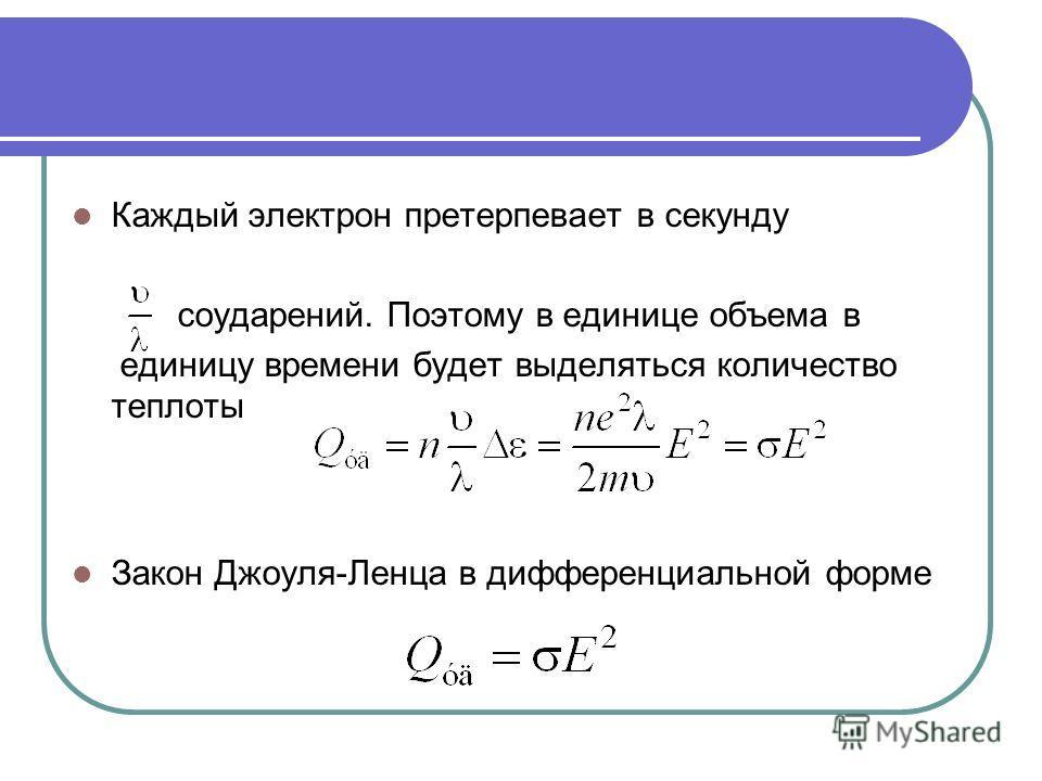 Каждый электрон претерпевает в секунду соударений. Поэтому в единице объема в единицу времени будет выделяться количество теплоты Закон Джоуля-Ленца в дифференциальной форме