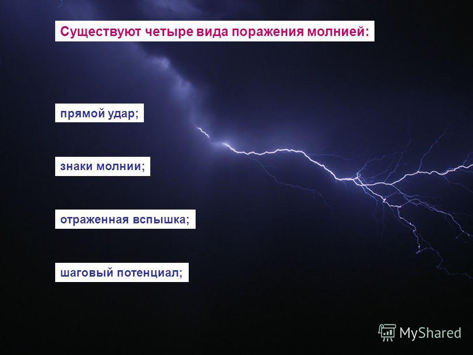 Существуют четыре вида поражения молнией: прямой удар; знаки молнии; отраженная вспышка; шаговый потенциал;
