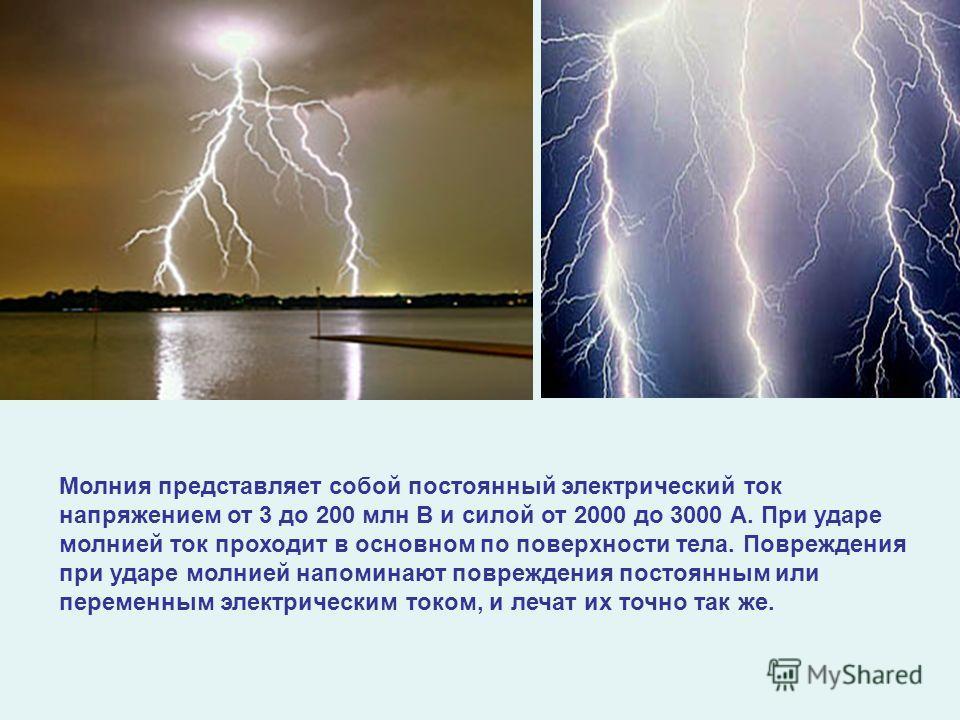 Молния представляет собой постоянный электрический ток напряжением от 3 до 200 млн В и силой от 2000 до 3000 А. При ударе молнией ток проходит в основном по поверхности тела. Повреждения при ударе молнией напоминают повреждения постоянным или перемен