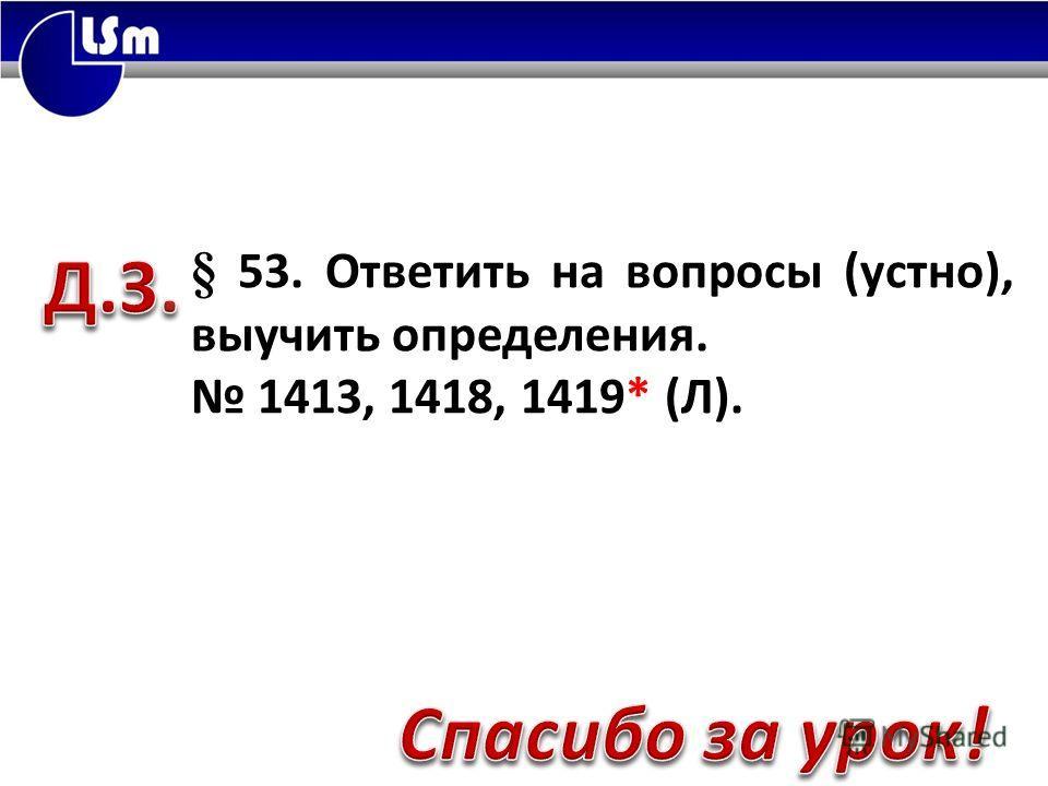 § 53. Ответить на вопросы (устно), выучить определения. 1413, 1418, 1419* (Л).