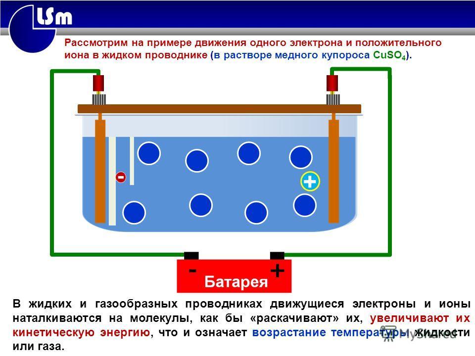 В жидких и газообразных проводниках движущиеся электроны и ионы наталкиваются на молекулы, как бы «раскачивают» их, увеличивают их кинетическую энергию, что и означает возрастание температуры жидкости или газа. Химическое действие тока + Рассмотрим н