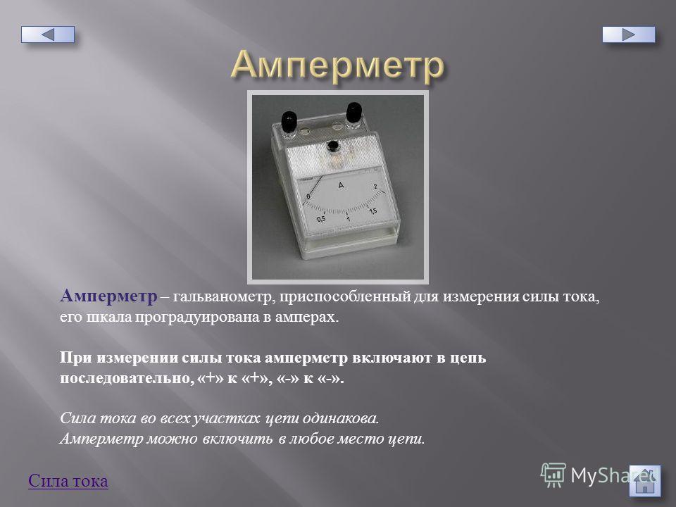 Амперметр – гальванометр, приспособленный для измерения силы тока, его шкала проградуирована в амперах. При измерении силы тока амперметр включают в цепь последовательно, «+» к «+», «-» к «-». Сила тока во всех участках цепи одинакова. Амперметр можн