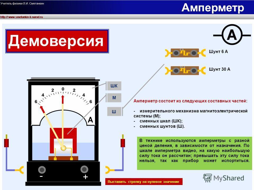 Выставить стрелку на нулевое значение Шунт 6 А Шунт 30 А В технике используются амперметры с разной ценой деления, в зависимости от назначения. По шкале амперметра видно, на какую наибольшую силу тока он рассчитан; превышать эту силу тока нельзя, так