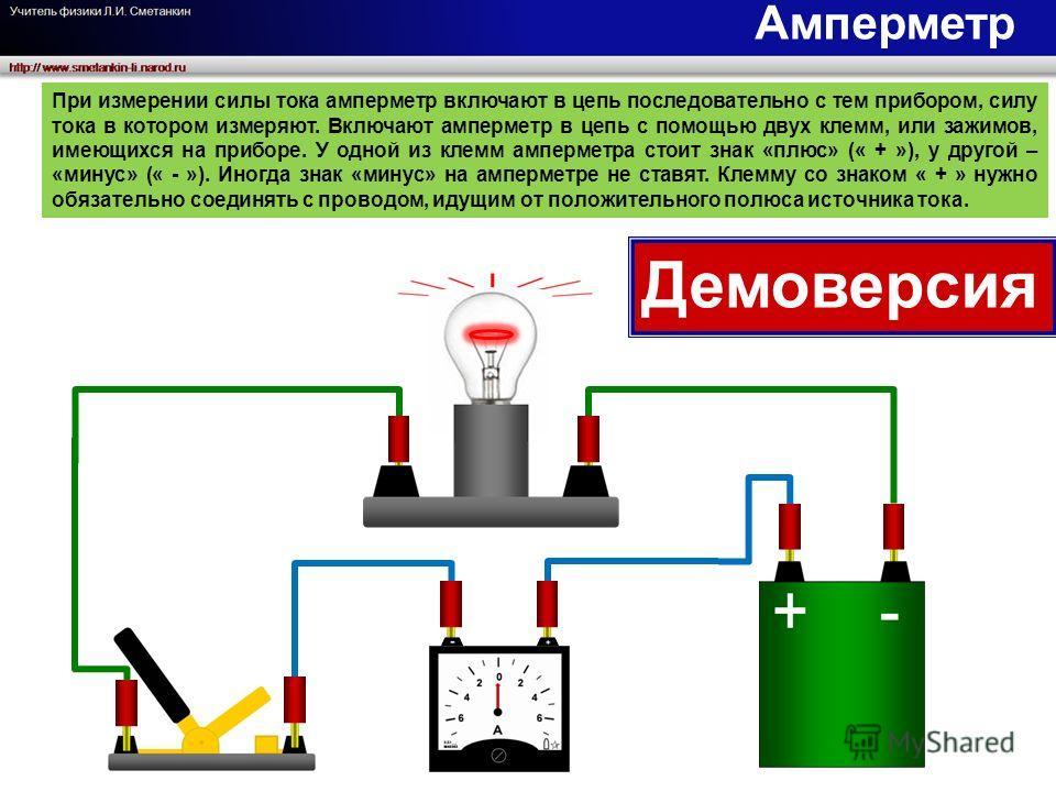 При измерении силы тока амперметр включают в цепь последовательно с тем прибором, силу тока в котором измеряют. Включают амперметр в цепь с помощью двух клемм, или зажимов, имеющихся на приборе. У одной из клемм амперметра стоит знак «плюс» (« + »),