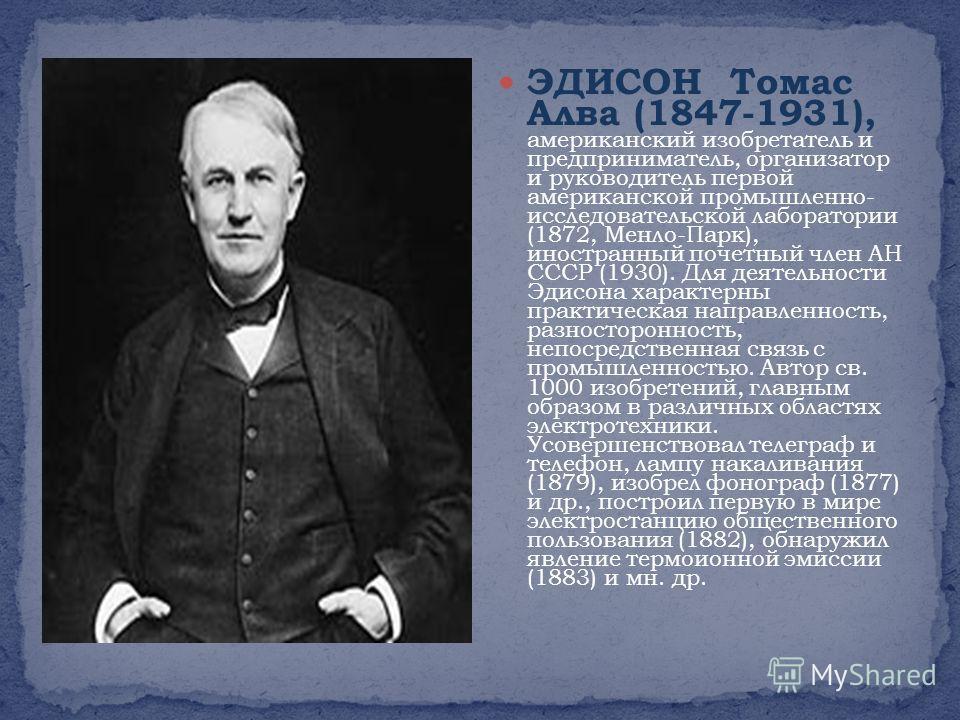 ЭДИСОН Томас Алва (1847-1931), американский изобретатель и предприниматель, организатор и руководитель первой американской промышленно- исследовательской лаборатории (1872, Менло-Парк), иностранный почетный член АН СССР (1930). Для деятельности Эдисо