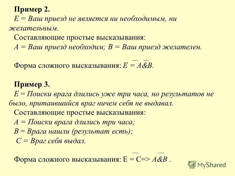 Пример 2. Е = Ваш приезд не является ни необходимым, ни желательным. Составляющие простые высказывания: А = Ваш приезд необходим; В = Ваш приезд желателен. Форма сложного высказывания: Е = А&В. Пример 3. Е = Поиски врага длились уже три часа, но резу