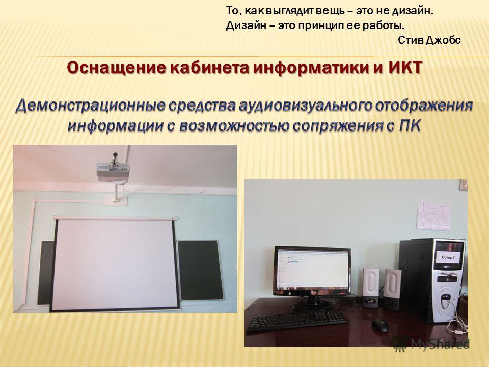 Оснащение кабинета информатики и ИКТ То, как выглядит вещь – это не дизайн. Дизайн – это принцип ее работы. Стив Джобс