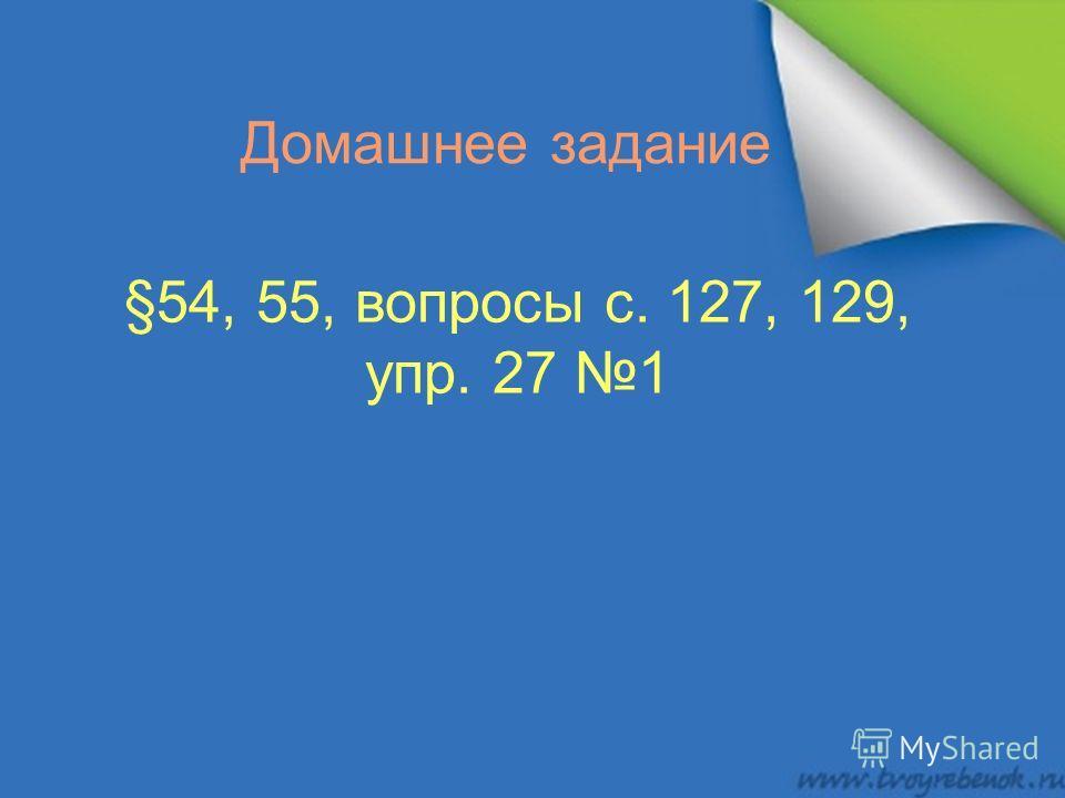 Домашнее задание §54, 55, вопросы с. 127, 129, упр. 27 1