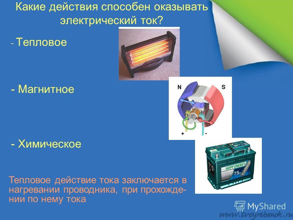 Какие действия способен оказывать электрический ток? - Тепловое - Магнитное - Химическое Тепловое действие тока заключается в нагревании проводника, при прохожде- нии по нему тока