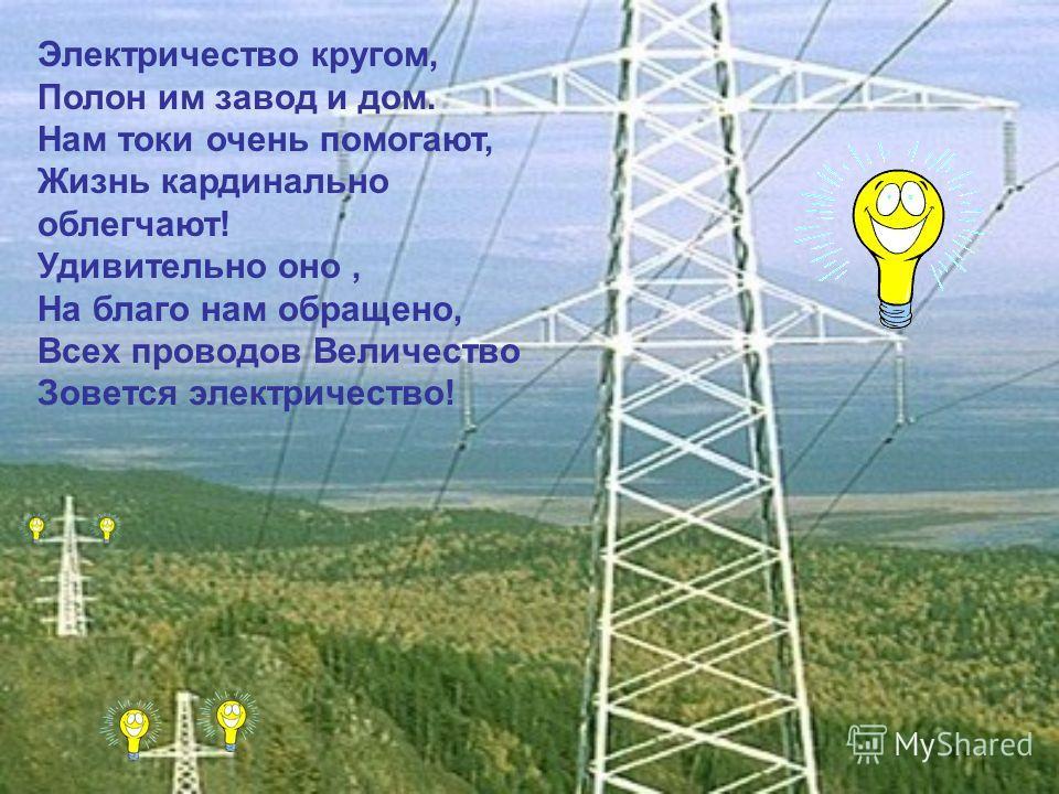 Электричество кругом, Полон им завод и дом. Нам токи очень помогают, Жизнь кардинально облегчают! Удивительно оно, На благо нам обращено, Всех проводов Величество Зовется электричество!
