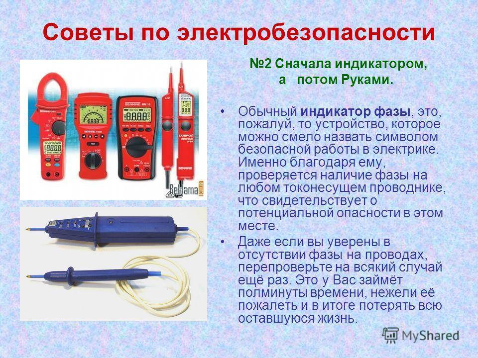 Советы по электробезопасности 2 Сначала индикатором, а потом Руками. Обычный индикатор фазы, это, пожалуй, то устройство, которое можно смело назвать символом безопасной работы в электрике. Именно благодаря ему, проверяется наличие фазы на любом токо