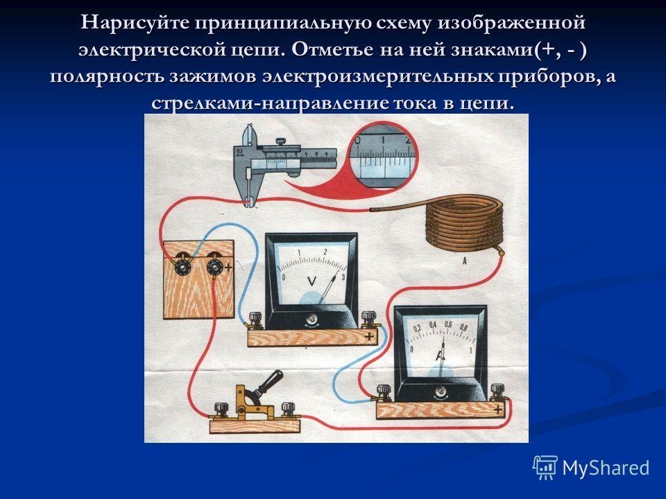 Нарисуйте принципиальную схему изображенной электрической цепи. Отметье на ней знаками(+, - ) полярность зажимов электроизмерительных приборов, а стрелками-направление тока в цепи.