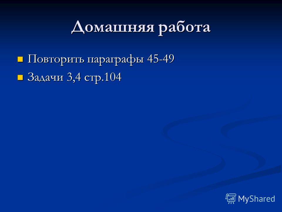 Домашняя работа Повторить параграфы 45-49 Повторить параграфы 45-49 Задачи 3,4 стр.104 Задачи 3,4 стр.104