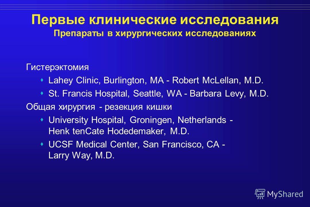 Первые клинические исследования Препараты в хирургических исследованиях Гистерэктомия Lahey Clinic, Burlington, MA - Robert McLellan, M.D. St. Francis Hospital, Seattle, WA - Barbara Levy, M.D. Общая хирургия - резекция кишки University Hospital, Gro