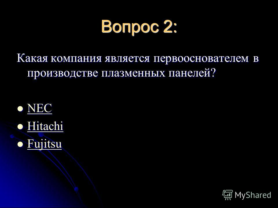 Вопрос 2: Какая компания является первооснователем в производстве плазменных панелей? NEC NEC NEC Hitachi Hitachi Hitachi Fujitsu Fujitsu Fujitsu