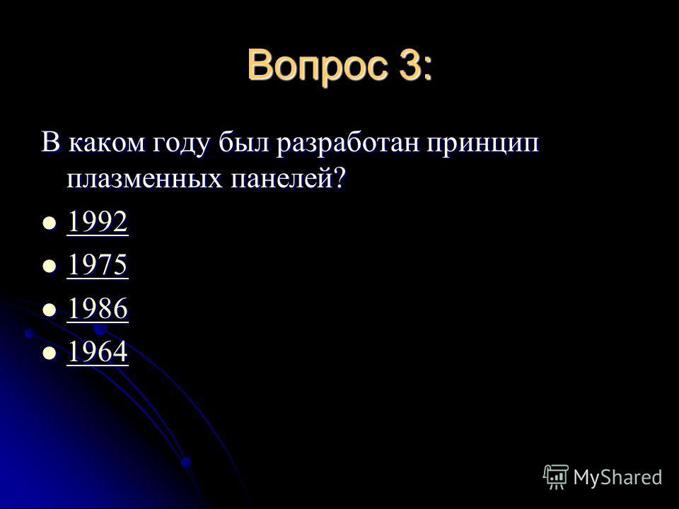 Вопрос 3: В каком году был разработан принцип плазменных панелей? 1992 1992 1992 1975 1975 1975 1986 1986 1986 1964 1964 1964
