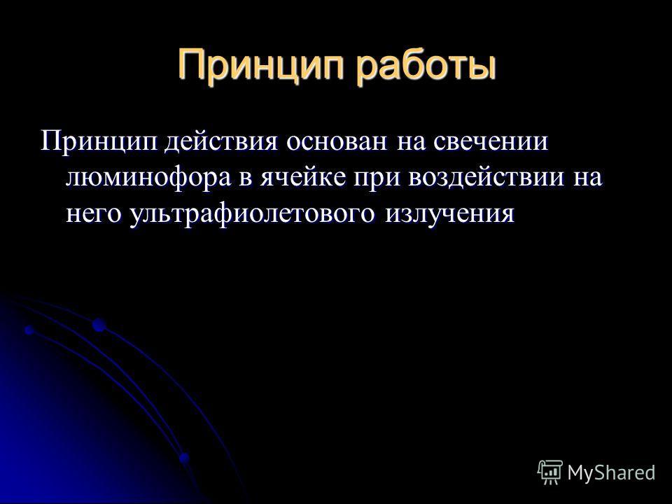 Принцип работы Принцип действия основан на свечении люминофора в ячейке при воздействии на него ультрафиолетового излучения
