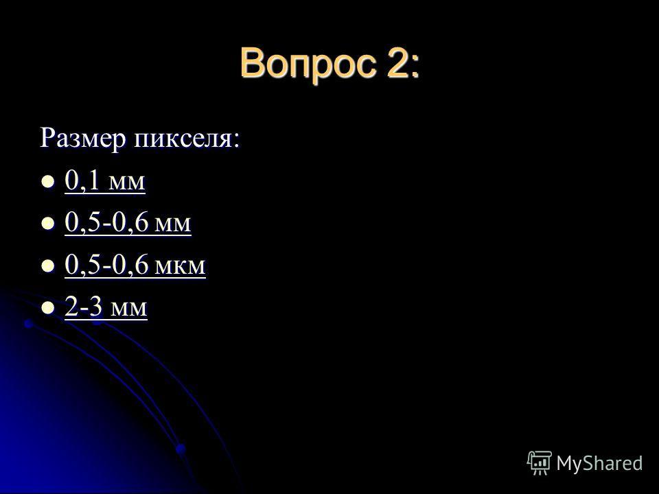 Вопрос 2: Размер пикселя: 0,1 мм 0,1 мм 0,1 мм 0,1 мм 0,5-0,6 мм 0,5-0,6 мм 0,5-0,6 мм 0,5-0,6 мм 0,5-0,6 мкм 0,5-0,6 мкм 0,5-0,6 мкм 0,5-0,6 мкм 2-3 мм 2-3 мм 2-3 мм 2-3 мм