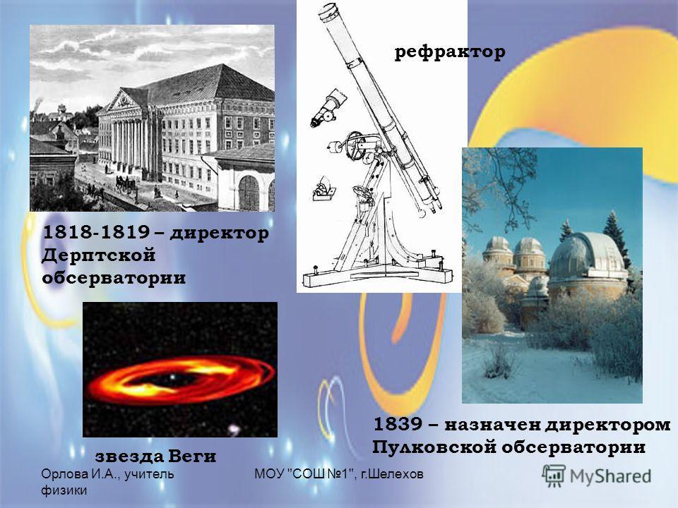 Орлова И.А., учитель физики МОУ СОШ 1, г.Шелехов 1818-1819 – директор Дерптской обсерватории звезда Веги 1839 – назначен директором Пулковской обсерватории рефрактор