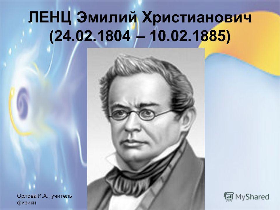 Орлова И.А., учитель физики МОУ СОШ 1, г.Шелехов ЛЕНЦ Эмилий Христианович (24.02.1804 – 10.02.1885)