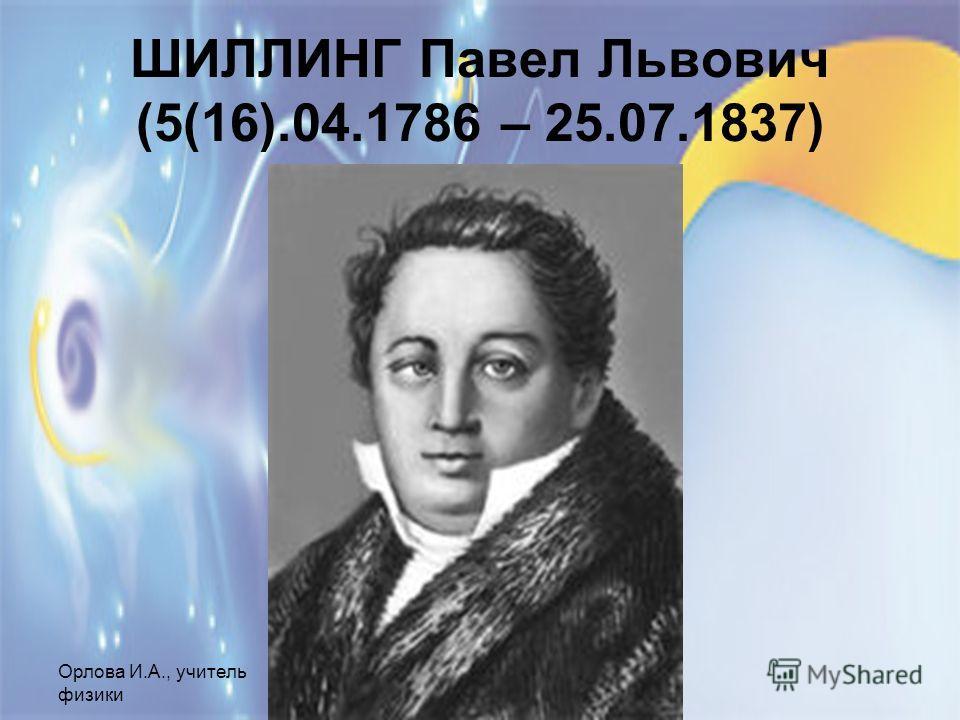 Орлова И.А., учитель физики МОУ СОШ 1, г.Шелехов ШИЛЛИНГ Павел Львович (5(16).04.1786 – 25.07.1837)