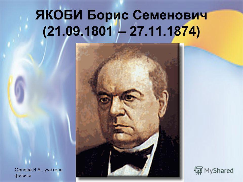 Орлова И.А., учитель физики МОУ СОШ 1, г.Шелехов ЯКОБИ Борис Семенович (21.09.1801 – 27.11.1874)