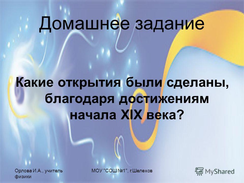 Орлова И.А., учитель физики МОУ СОШ 1, г.Шелехов Домашнее задание Какие открытия были сделаны, благодаря достижениям начала XIX века?