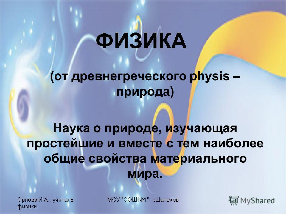 Орлова И.А., учитель физики МОУ СОШ 1, г.Шелехов ФИЗИКА (от древнегреческого physis – природа) Наука о природе, изучающая простейшие и вместе с тем наиболее общие свойства материального мира.