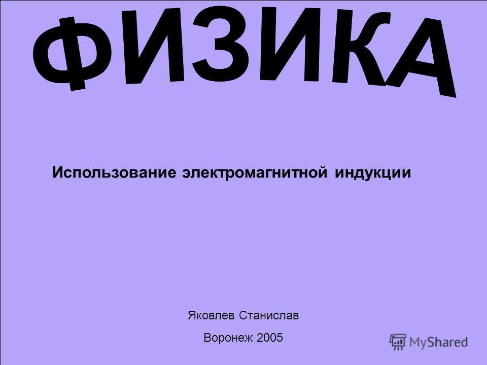 Использование электромагнитной индукции Яковлев Станислав Воронеж 2005