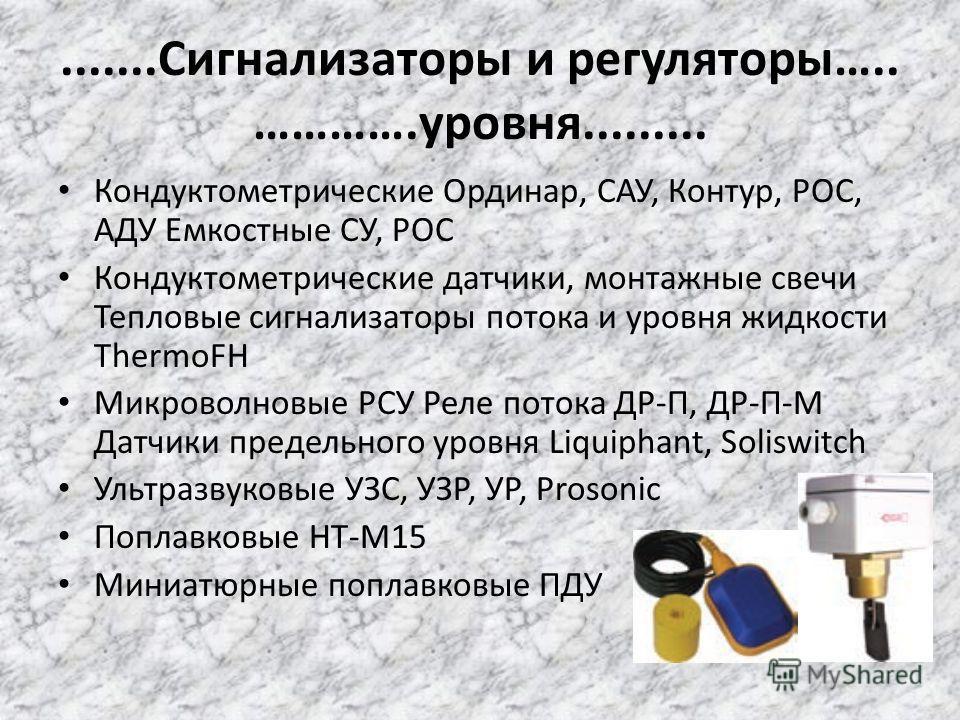 .......Сигнализаторы и регуляторы….. ………….уровня......... Кондуктометрические Ординар, САУ, Контур, РОС, АДУ Емкостные СУ, РОС Кондуктометрические датчики, монтажные свечи Тепловые сигнализаторы потока и уровня жидкости ThermoFH Микроволновые РСУ Рел