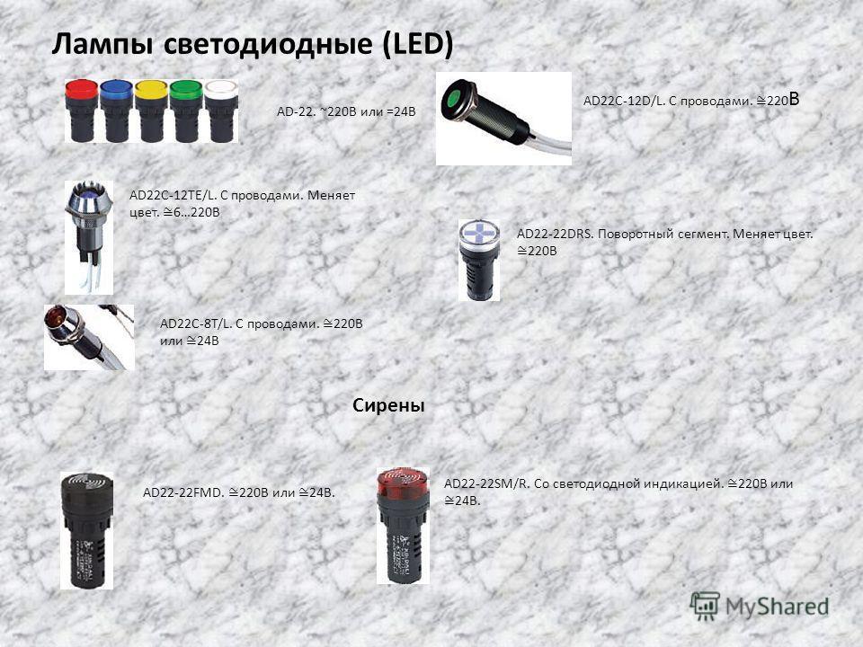 Лампы светодиодные (LED) AD-22. ~220В или =24В AD22C-12TE/L. С проводами. Меняет цвет. 6…220В AD22C-8T/L. C проводами. 220В или 24В AD22C-12D/L. С проводами. 220 В AD22-22DRS. Поворотный сегмент. Меняет цвет. 220В Сирены AD22-22FMD. 220В или 24В. AD2