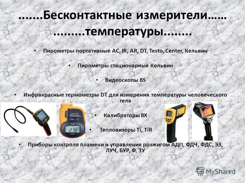 .......Бесконтактные измерители…….........температуры........ Пирометры портативные AC, IR, AR, DT, Testo, Center, Кельвин Пирометры стационарные Кельвин Видеоскопы BS Инфракрасные термометры DT для измерения температуры человеческого тела Калибратор