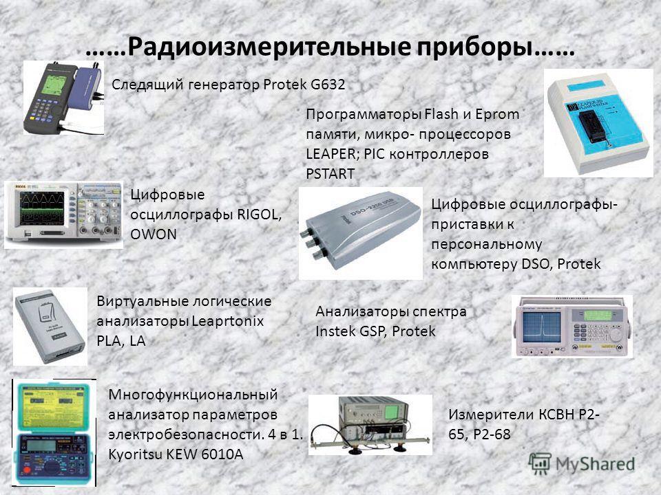 ……Радиоизмерительные приборы…… Следящий генератор Protek G632 Программаторы Flash и Eprom памяти, микро- процессоров LEAPER; PIC контроллеров PSTART Цифровые осциллографы RIGOL, OWON Цифровые осциллографы- приставки к персональному компьютеру DSO, Pr