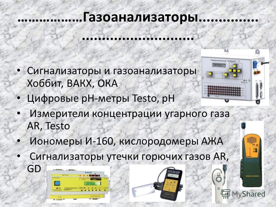 ………………Газоанализаторы........................................... Сигнализаторы и газоанализаторы Хоббит, ВАКХ, ОКА Цифровые pH-метры Testo, pH Измерители концентрации угарного газа AR, Testo Иономеры И-160, кислородомеры АЖА Сигнализаторы утечки горю